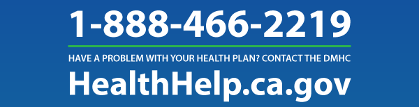 Have a problem with your health plan? Contact the DMHC at 1-888-466-2219 or visit HealthHelp.ca.gov.